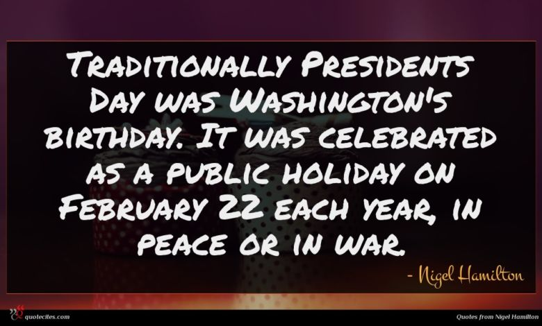 Traditionally Presidents Day was Washington's birthday. It was celebrated as a public holiday on February 22 each year, in peace or in war.