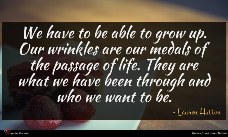 We have to be able to grow up. Our wrinkles are our medals of the passage of life. They are what we have been through and who we want to be.