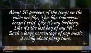 Sia quote : About percent of the ...