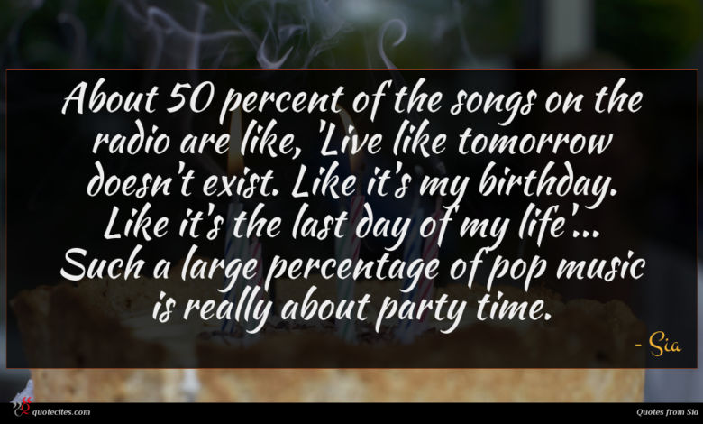 About 50 percent of the songs on the radio are like, 'Live like tomorrow doesn't exist. Like it's my birthday. Like it's the last day of my life'... Such a large percentage of pop music is really about party time.