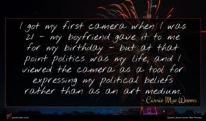 Carrie Mae Weems quote : I got my first ...