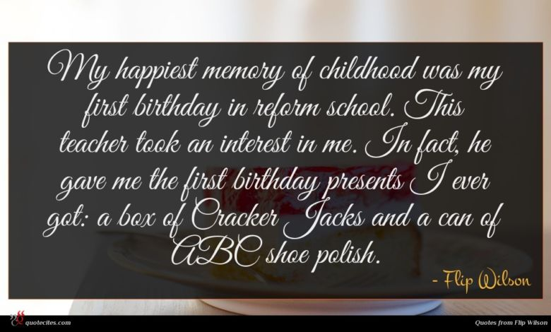 My happiest memory of childhood was my first birthday in reform school. This teacher took an interest in me. In fact, he gave me the first birthday presents I ever got: a box of Cracker Jacks and a can of ABC shoe polish.