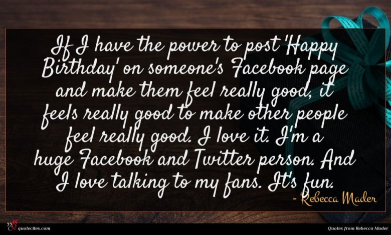 If I have the power to post 'Happy Birthday' on someone's Facebook page and make them feel really good, it feels really good to make other people feel really good. I love it. I'm a huge Facebook and Twitter person. And I love talking to my fans. It's fun.