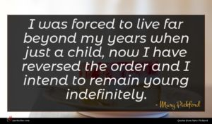 Mary Pickford quote : I was forced to ...