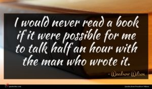 Woodrow Wilson quote : I would never read ...