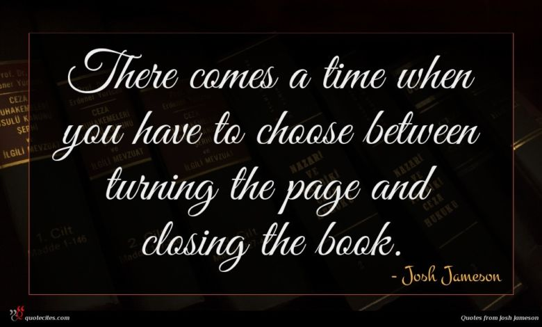 There comes a time when you have to choose between turning the page and closing the book.
