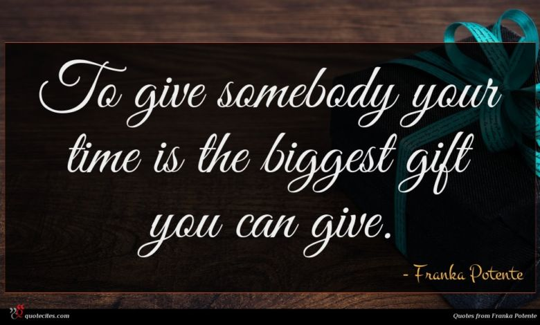 To give somebody your time is the biggest gift you can give.