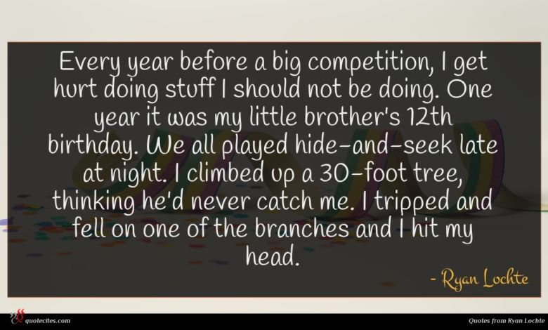 Every year before a big competition, I get hurt doing stuff I should not be doing. One year it was my little brother's 12th birthday. We all played hide-and-seek late at night. I climbed up a 30-foot tree, thinking he'd never catch me. I tripped and fell on one of the branches and I hit my head.