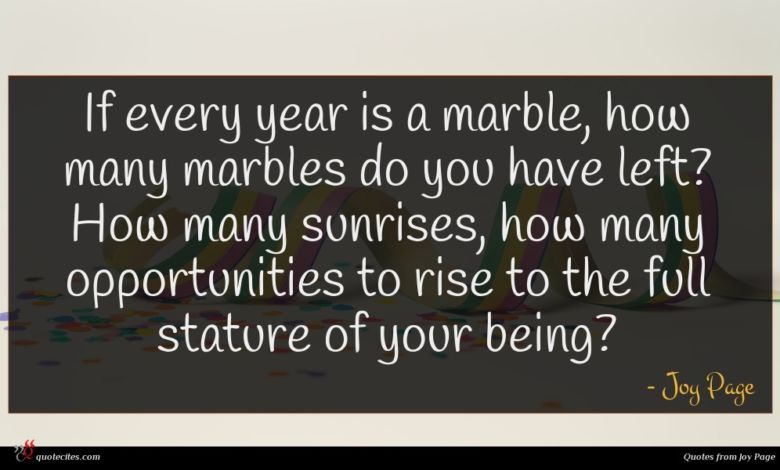 If every year is a marble, how many marbles do you have left? How many sunrises, how many opportunities to rise to the full stature of your being?