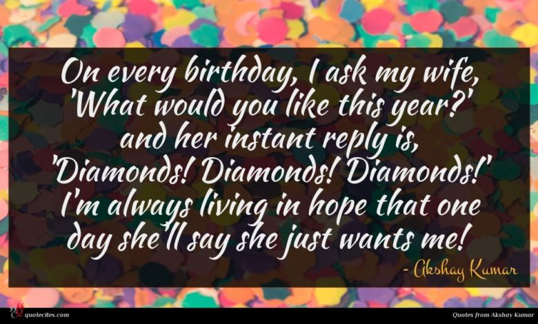 On every birthday, I ask my wife, 'What would you like this year?' and her instant reply is, 'Diamonds! Diamonds! Diamonds!' I'm always living in hope that one day she'll say she just wants me!