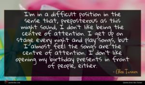 Alex Turner quote : I'm in a difficult ...
