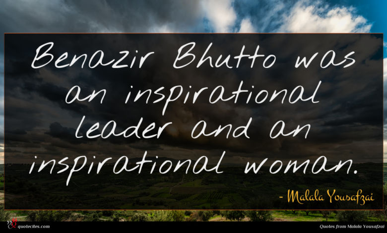 Benazir Bhutto was an inspirational leader and an inspirational woman.