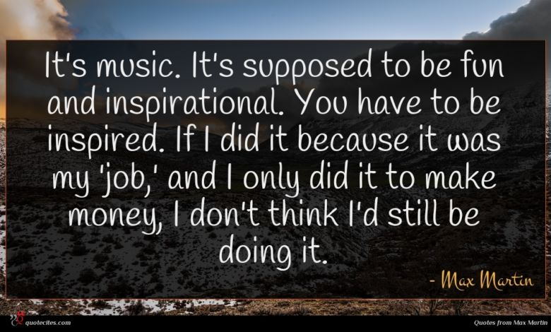 It's music. It's supposed to be fun and inspirational. You have to be inspired. If I did it because it was my 'job,' and I only did it to make money, I don't think I'd still be doing it.