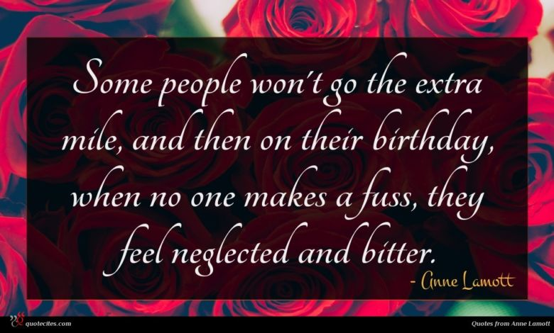 Some people won't go the extra mile, and then on their birthday, when no one makes a fuss, they feel neglected and bitter.