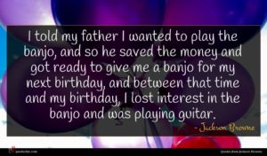 Jackson Browne quote : I told my father ...