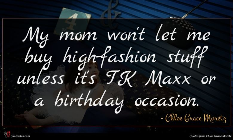 My mom won't let me buy high-fashion stuff unless it's TK Maxx or a birthday occasion.