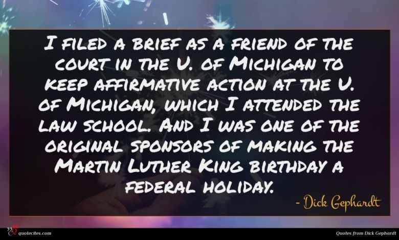 I filed a brief as a friend of the court in the U. of Michigan to keep affirmative action at the U. of Michigan, which I attended the law school. And I was one of the original sponsors of making the Martin Luther King birthday a federal holiday.