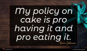 Boris Johnson quote : My policy on cake ...