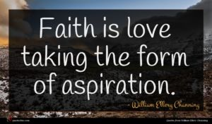 William Ellery Channing quote : Faith is love taking ...