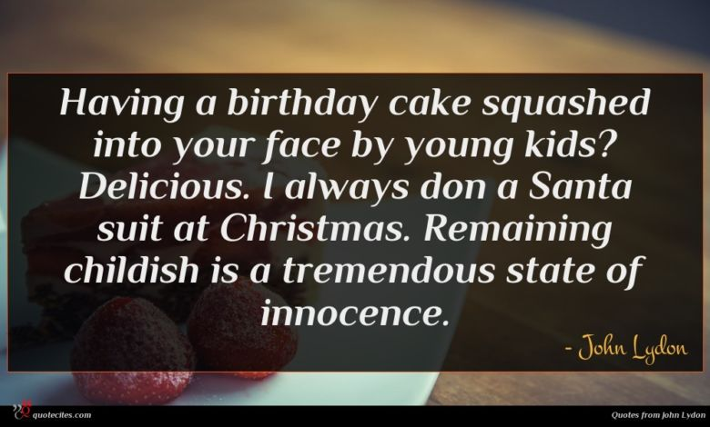 Having a birthday cake squashed into your face by young kids? Delicious. I always don a Santa suit at Christmas. Remaining childish is a tremendous state of innocence.