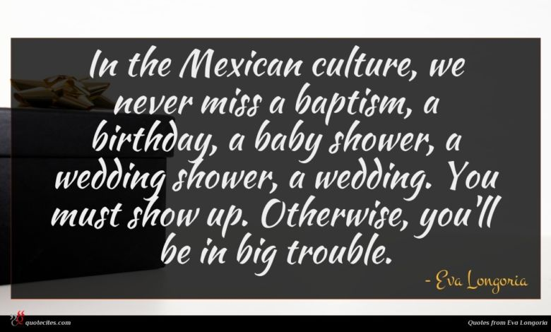 In the Mexican culture, we never miss a baptism, a birthday, a baby shower, a wedding shower, a wedding. You must show up. Otherwise, you'll be in big trouble.