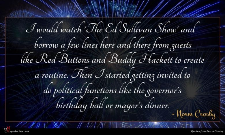 I would watch 'The Ed Sullivan Show' and borrow a few lines here and there from guests like Red Buttons and Buddy Hackett to create a routine. Then I started getting invited to do political functions like the governor's birthday ball or mayor's dinner.