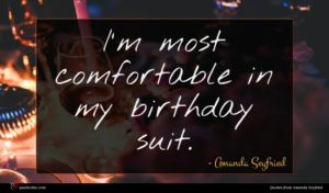 Amanda Seyfried quote : I'm most comfortable in ...