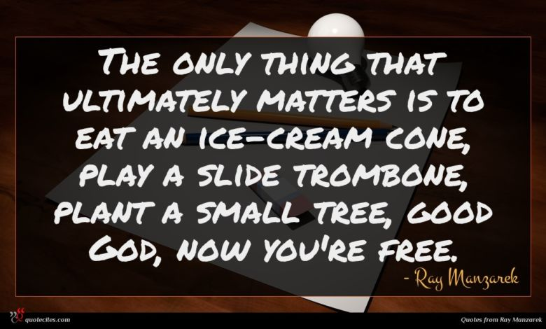 The only thing that ultimately matters is to eat an ice-cream cone, play a slide trombone, plant a small tree, good God, now you're free.