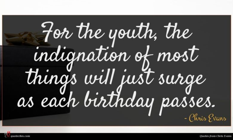 For the youth, the indignation of most things will just surge as each birthday passes.