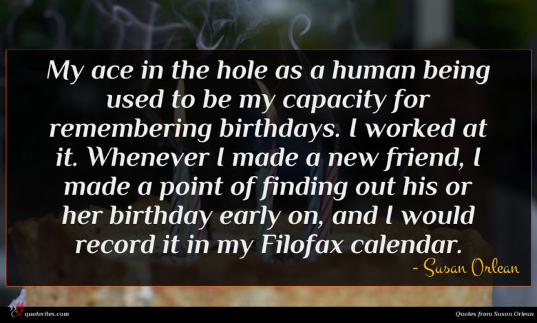 My ace in the hole as a human being used to be my capacity for remembering birthdays. I worked at it. Whenever I made a new friend, I made a point of finding out his or her birthday early on, and I would record it in my Filofax calendar.