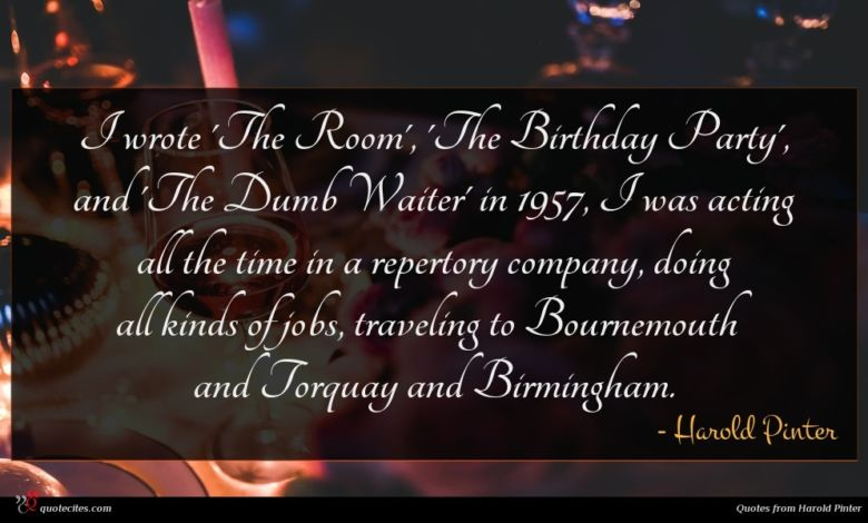 I wrote 'The Room', 'The Birthday Party', and 'The Dumb Waiter' in 1957, I was acting all the time in a repertory company, doing all kinds of jobs, traveling to Bournemouth and Torquay and Birmingham.