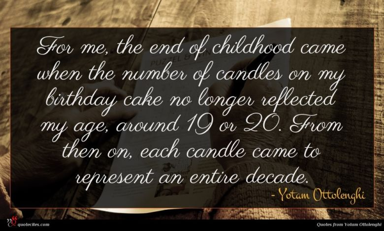 For me, the end of childhood came when the number of candles on my birthday cake no longer reflected my age, around 19 or 20. From then on, each candle came to represent an entire decade.