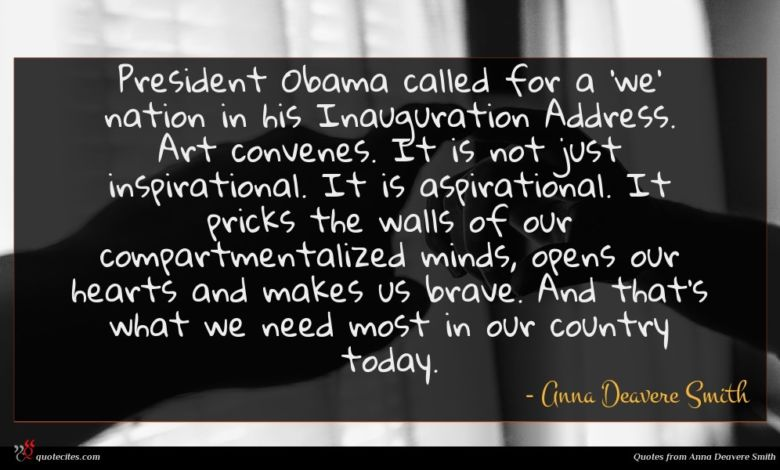 President Obama called for a 'we' nation in his Inauguration Address. Art convenes. It is not just inspirational. It is aspirational. It pricks the walls of our compartmentalized minds, opens our hearts and makes us brave. And that's what we need most in our country today.
