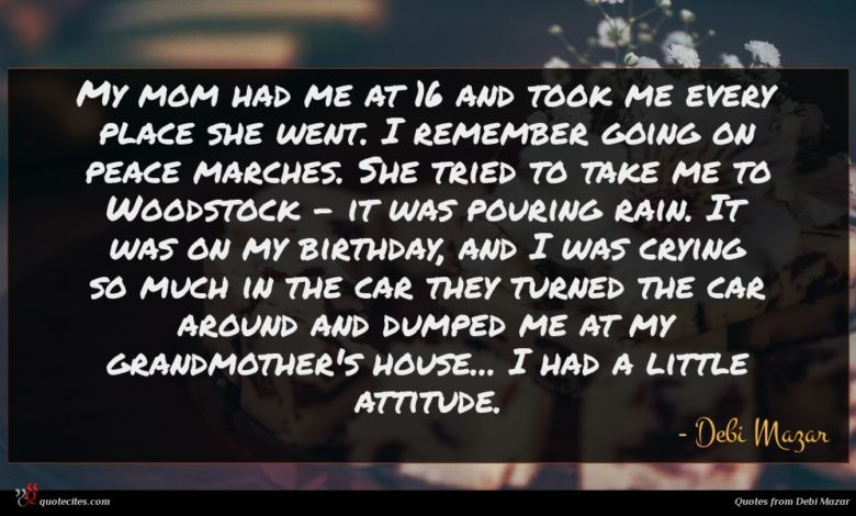 My mom had me at 16 and took me every place she went. I remember going on peace marches. She tried to take me to Woodstock - it was pouring rain. It was on my birthday, and I was crying so much in the car they turned the car around and dumped me at my grandmother's house... I had a little attitude.