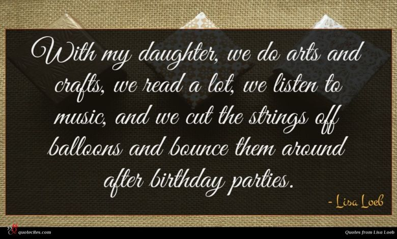 With my daughter, we do arts and crafts, we read a lot, we listen to music, and we cut the strings off balloons and bounce them around after birthday parties.