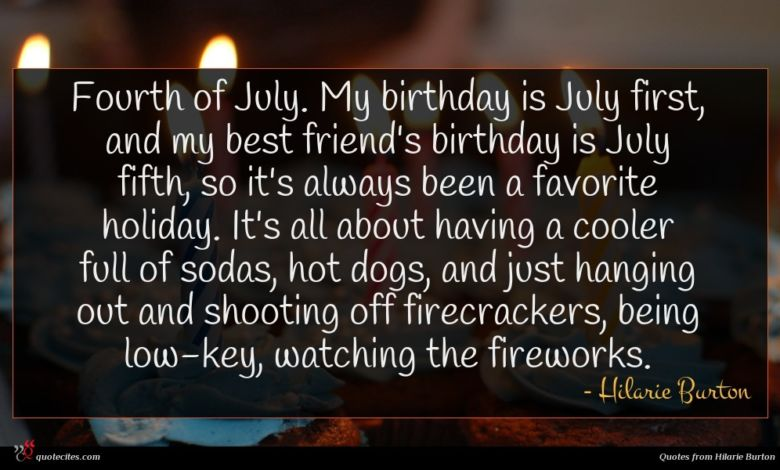 Fourth of July. My birthday is July first, and my best friend's birthday is July fifth, so it's always been a favorite holiday. It's all about having a cooler full of sodas, hot dogs, and just hanging out and shooting off firecrackers, being low-key, watching the fireworks.