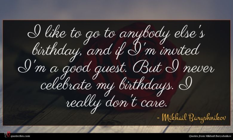 I like to go to anybody else's birthday, and if I'm invited I'm a good guest. But I never celebrate my birthdays. I really don't care.