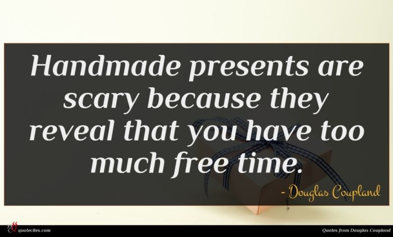 Handmade presents are scary because they reveal that you have too much free time.