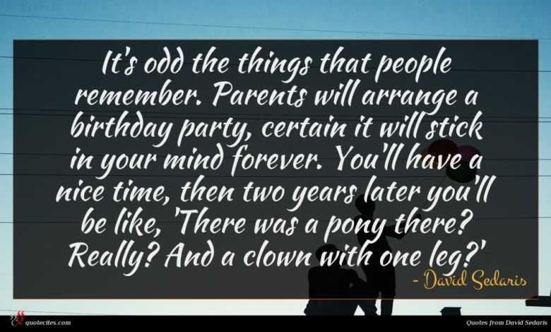 It's odd the things that people remember. Parents will arrange a birthday party, certain it will stick in your mind forever. You'll have a nice time, then two years later you'll be like, 'There was a pony there? Really? And a clown with one leg?'