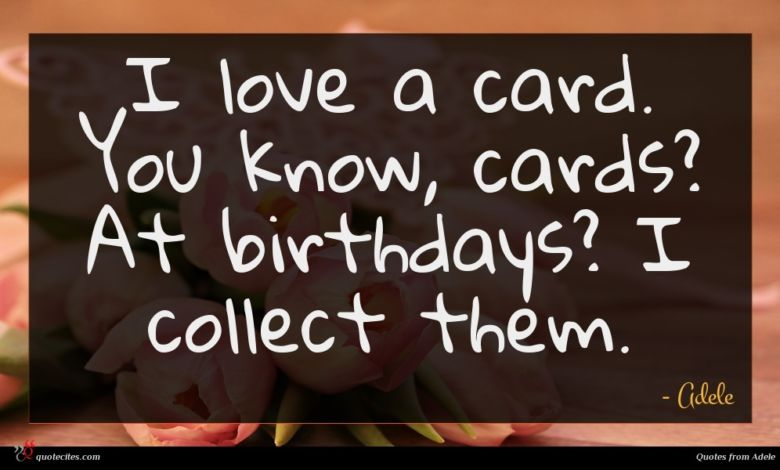 I love a card. You know, cards? At birthdays? I collect them.