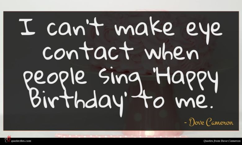 I can't make eye contact when people sing 'Happy Birthday' to me.