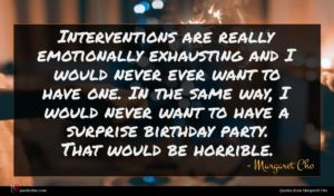 Margaret Cho quote : Interventions are really emotionally ...