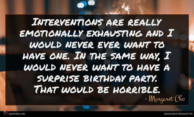 Interventions are really emotionally exhausting and I would never ever want to have one. In the same way, I would never want to have a surprise birthday party. That would be horrible.