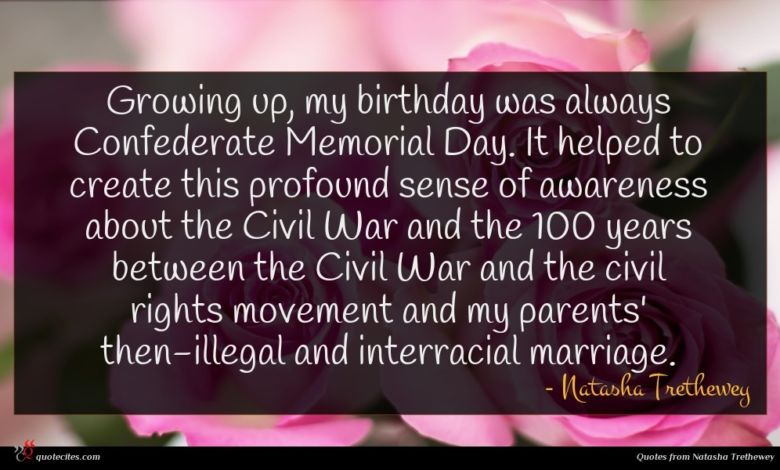 Growing up, my birthday was always Confederate Memorial Day. It helped to create this profound sense of awareness about the Civil War and the 100 years between the Civil War and the civil rights movement and my parents' then-illegal and interracial marriage.