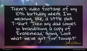 Jane Goldman quote : There's video footage of ...