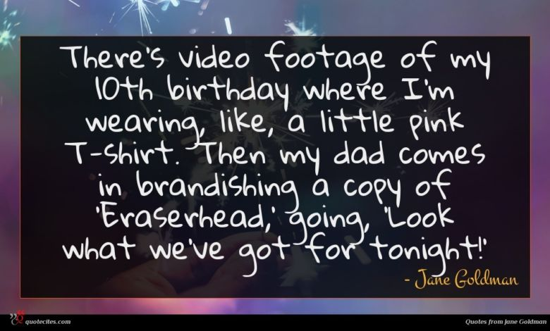 There's video footage of my 10th birthday where I'm wearing, like, a little pink T-shirt. Then my dad comes in brandishing a copy of 'Eraserhead,' going, 'Look what we've got for tonight!'