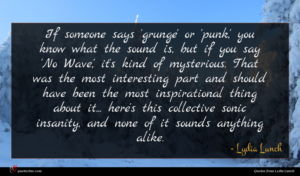 Lydia Lunch quote : If someone says 'grunge' ...