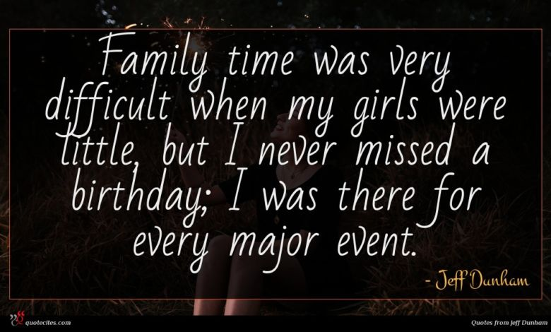 Family time was very difficult when my girls were little, but I never missed a birthday; I was there for every major event.