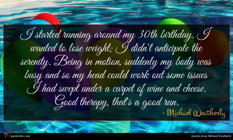 I started running around my 30th birthday. I wanted to lose weight; I didn't anticipate the serenity. Being in motion, suddenly my body was busy and so my head could work out some issues I had swept under a carpet of wine and cheese. Good therapy, that's a good run.