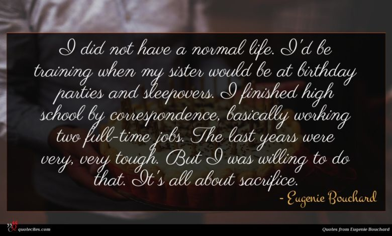 I did not have a normal life. I'd be training when my sister would be at birthday parties and sleepovers. I finished high school by correspondence, basically working two full-time jobs. The last years were very, very tough. But I was willing to do that. It's all about sacrifice.